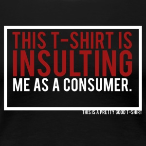 THIS T-SHIRT IS INSULTING ME AS A CONSUMER. - Women's Premium T-Shirt