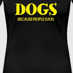 Dogs Because People Suck - Women's Premium T-Shirt