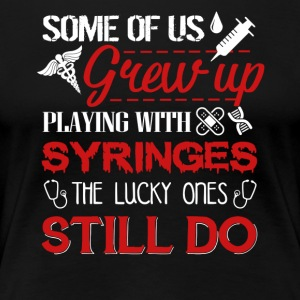 Phlebotomists Still Play With Syringes Shirt - Women's Premium T-Shirt