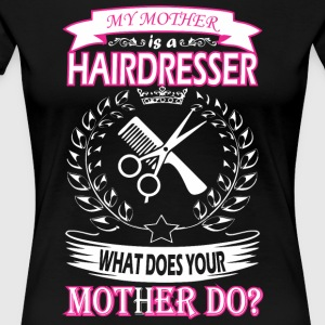 MY MOTHER IS A HAIRDRESSER WHAT DOES YOUR MOTHER D - Women's Premium T-Shirt