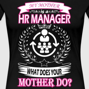 My Mother Is HR Manager What Does Your Mother Do - Women's Premium T-Shirt
