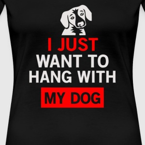 I Just Want To Hang With My Dog - Women's Premium T-Shirt