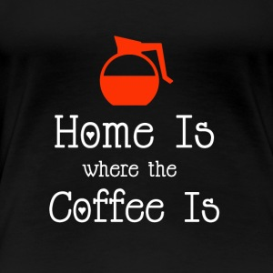 Funny Home Is Where The Coffee Is Coffee T-Shirt - Women's Premium T-Shirt