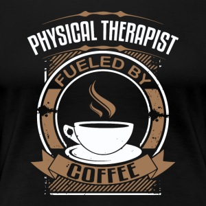 Physical Therapist Fueled By Coffee - Women's Premium T-Shirt