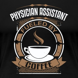 Physician Assistant Fueled By Coffee - Women's Premium T-Shirt