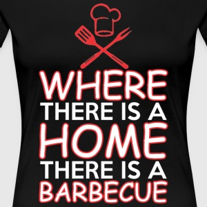 Where There Is A Home There Is A Barbecue - Women's Premium T-Shirt