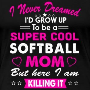 I'd Grow Up To Be A Super Cool Softball Mom Shirt - Women's Premium T-Shirt