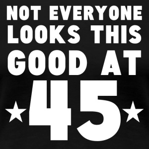 Not Everyone Looks This Good At 45 - Women's Premium T-Shirt