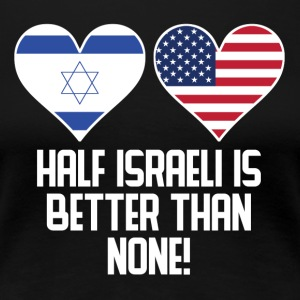 Half Israeli Is Better Than None - Women's Premium T-Shirt