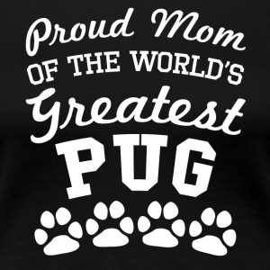 Proud Mom Of The World's Greatest Pug - Women's Premium T-Shirt