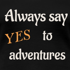 always say yes to adventures - Women's Premium T-Shirt