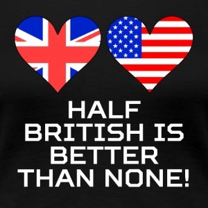 Half British Is Better Than None - Women's Premium T-Shirt