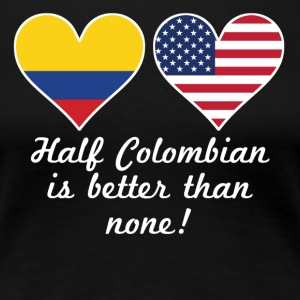 Half Colombian Is Better Than None - Women's Premium T-Shirt