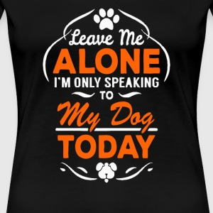 Leave Me Alone I Am Only Speaking To My Dog - Women's Premium T-Shirt