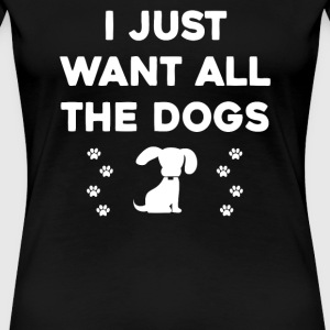 I Just Want All The Dogs - Women's Premium T-Shirt