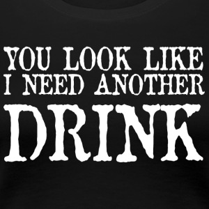 You look like i need another drink - Women's Premium T-Shirt
