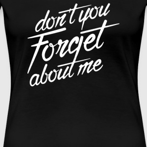 Don't You Forget About Me - Women's Premium T-Shirt