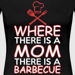 Where There Is A Mom There Is A Barbecue - Women's Premium T-Shirt