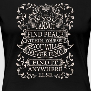 If you cannot find peace within yourself you will - Women's Premium T-Shirt