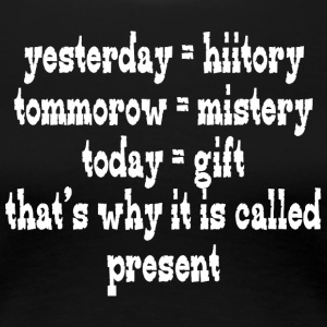 Yesterday hiitory tommorow mistery today gift that - Women's Premium T-Shirt