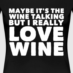 Maybe it's the wine talking but I really love wine - Women's Premium T-Shirt