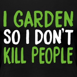 I Garden So I Don't Kill People Shirt - Women's Premium T-Shirt