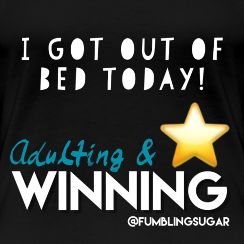I got out of bed today! - Adulting Winner! - Women's Premium T-Shirt