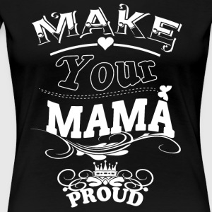 Make Your Mama Proud T Shirt - Women's Premium T-Shirt