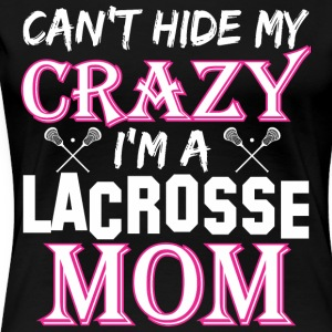 Cant Hide My Crazy Im A Lacrosse Mom - Women's Premium T-Shirt