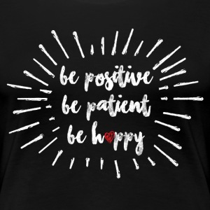 Be Positive, Be Patient, Be Happy - Women's Premium T-Shirt