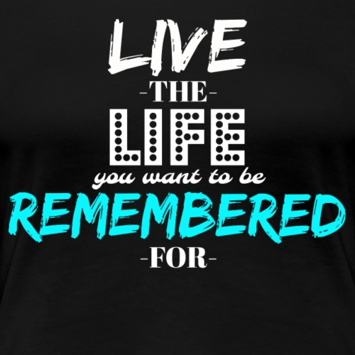 Live The Life You WANT To Be Remembered For - Women's Premium T-Shirt