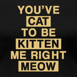 you ve cat to be kitten me right meow - Women's Premium T-Shirt