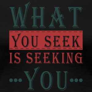 What you seek - is seeking you - Women's Premium T-Shirt