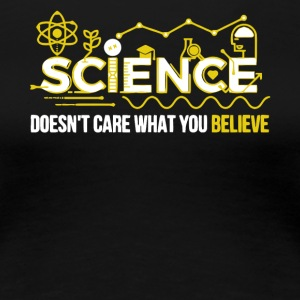 Science Doesn't Care What You Believe T Shirt - Women's Premium T-Shirt