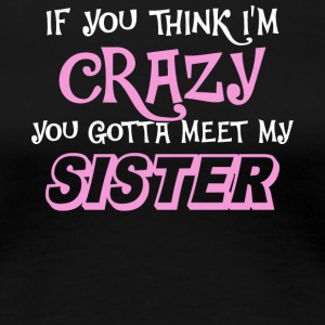 I'm Crazy You Gotta Meet My Sister T Shirt - Women's Premium T-Shirt