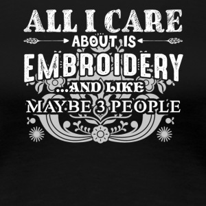 All I Care About Is Embroidery Shirts - Women's Premium T-Shirt