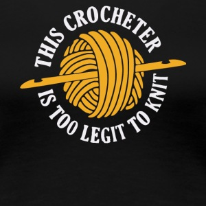 This Crocheter Is Too Legit To Knit T Shirt - Women's Premium T-Shirt