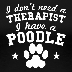 I Don't Need A Therapist I Have A Poodle - Women's Premium T-Shirt