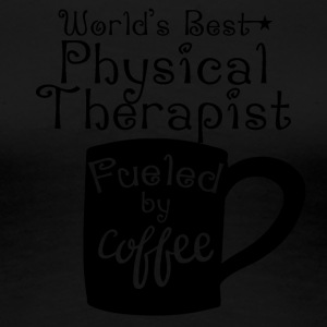World's Best Physical Therapist Fueled By Coffee - Women's Premium T-Shirt