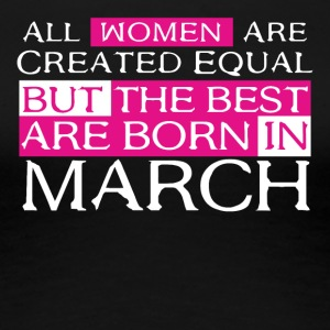 Women are Created Equal The best are born in March - Women's Premium T-Shirt