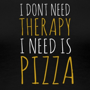 I dont need therapy i need pizza - Women's Premium T-Shirt