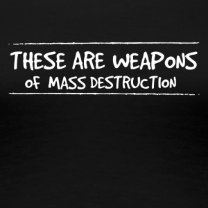 These are weapons of mass destruction - Women's Premium T-Shirt