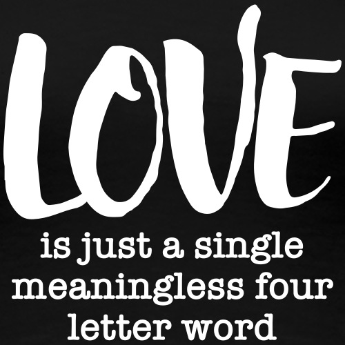 Love Is Just A Single Meaningless Four Letter Word - Women's Premium T-Shirt