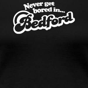 Never Get Bored In Bedford - Women's Premium T-Shirt