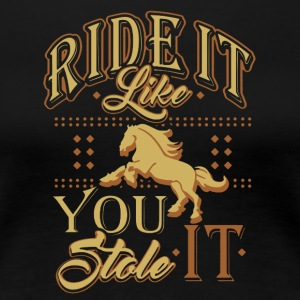 RIDE IT LIKE YOU STOLE IT - HORSE LOVERS SHIRT - Women's Premium T-Shirt