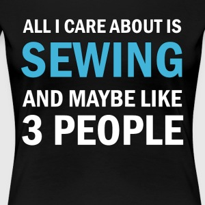 All I Care About is Sewing - Women's Premium T-Shirt