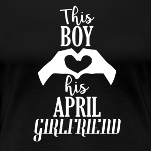 This Boy loves his April Girlfriend - Women's Premium T-Shirt
