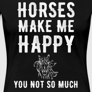 Horses make me happy you not so much - Women's Premium T-Shirt