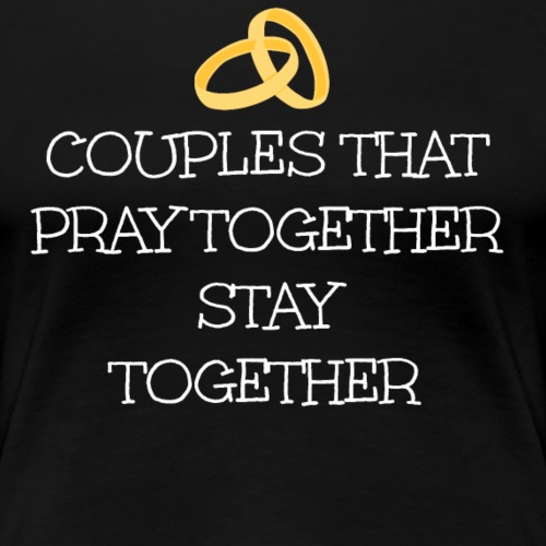 COUPLES THAT PRAY TOGETHER STAY TOGETHER - Women's Premium T-Shirt