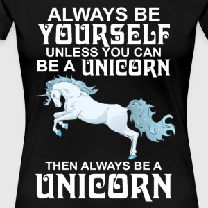 Always Be Yourself Unless You Can Be A Unicorn - Women's Premium T-Shirt